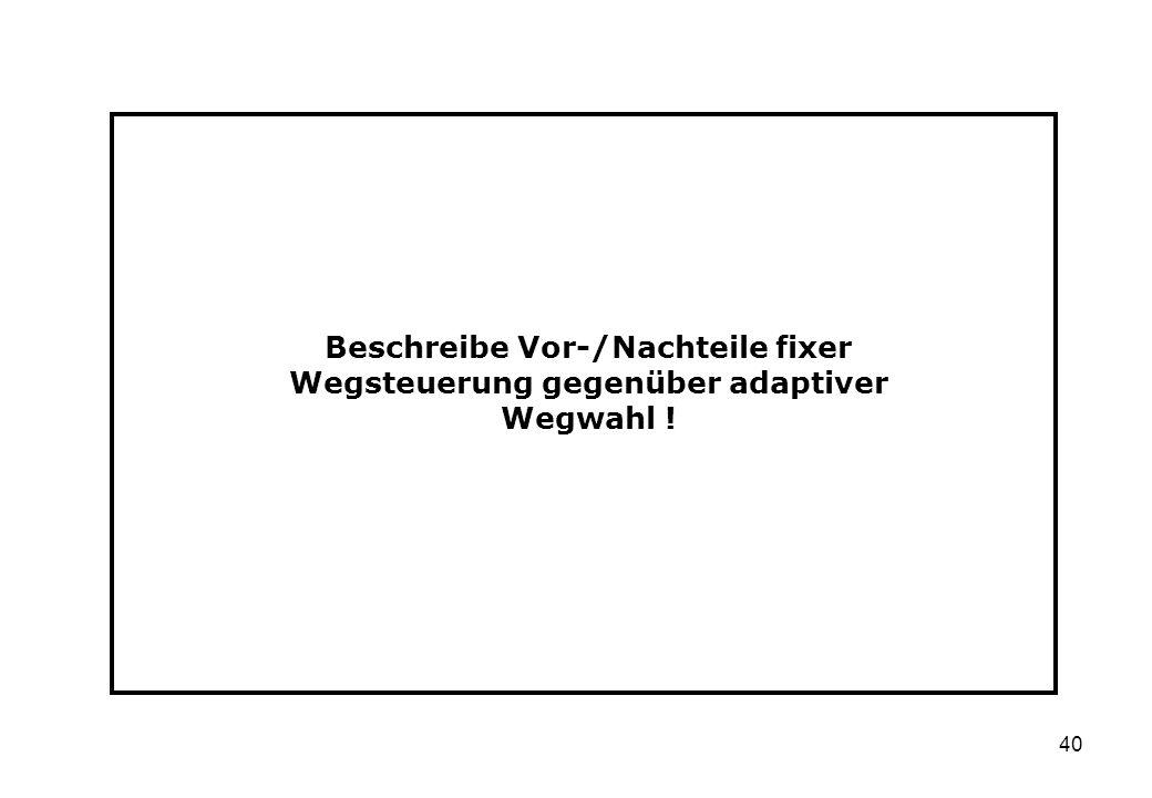 40 Beschreibe Vor-/Nachteile fixer Wegsteuerung gegenüber adaptiver Wegwahl !