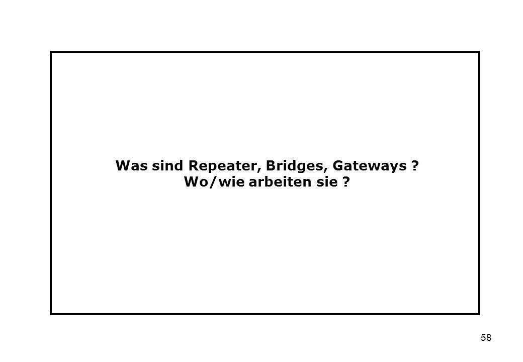 58 Was sind Repeater, Bridges, Gateways ? Wo/wie arbeiten sie ?
