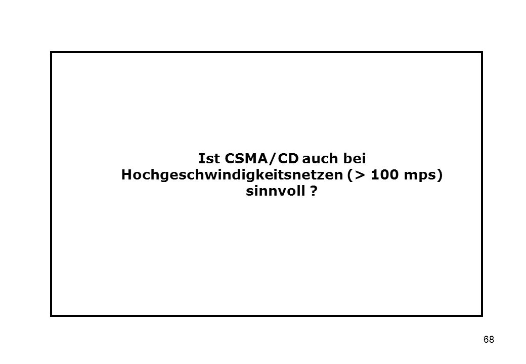 68 Ist CSMA/CD auch bei Hochgeschwindigkeitsnetzen (> 100 mps) sinnvoll ?
