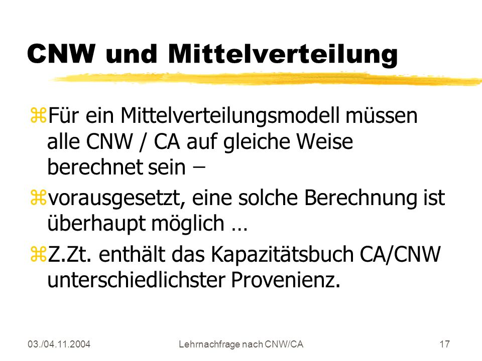 03./04.11.2004Lehrnachfrage nach CNW/CA17 CNW und Mittelverteilung zFür ein Mittelverteilungsmodell müssen alle CNW / CA auf gleiche Weise berechnet sein ̶ zvorausgesetzt, eine solche Berechnung ist überhaupt möglich … zZ.Zt.