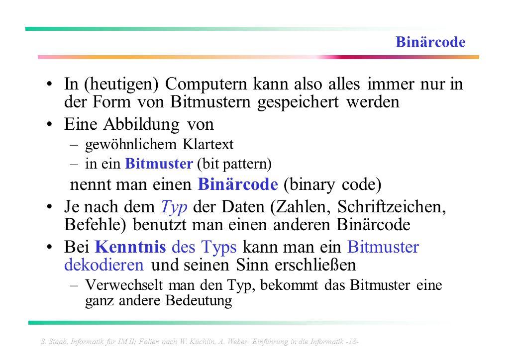 S. Staab, Informatik für IM II; Folien nach W. Küchlin, A. Weber: Einführung in die Informatik -18- Binärcode In (heutigen) Computern kann also alles