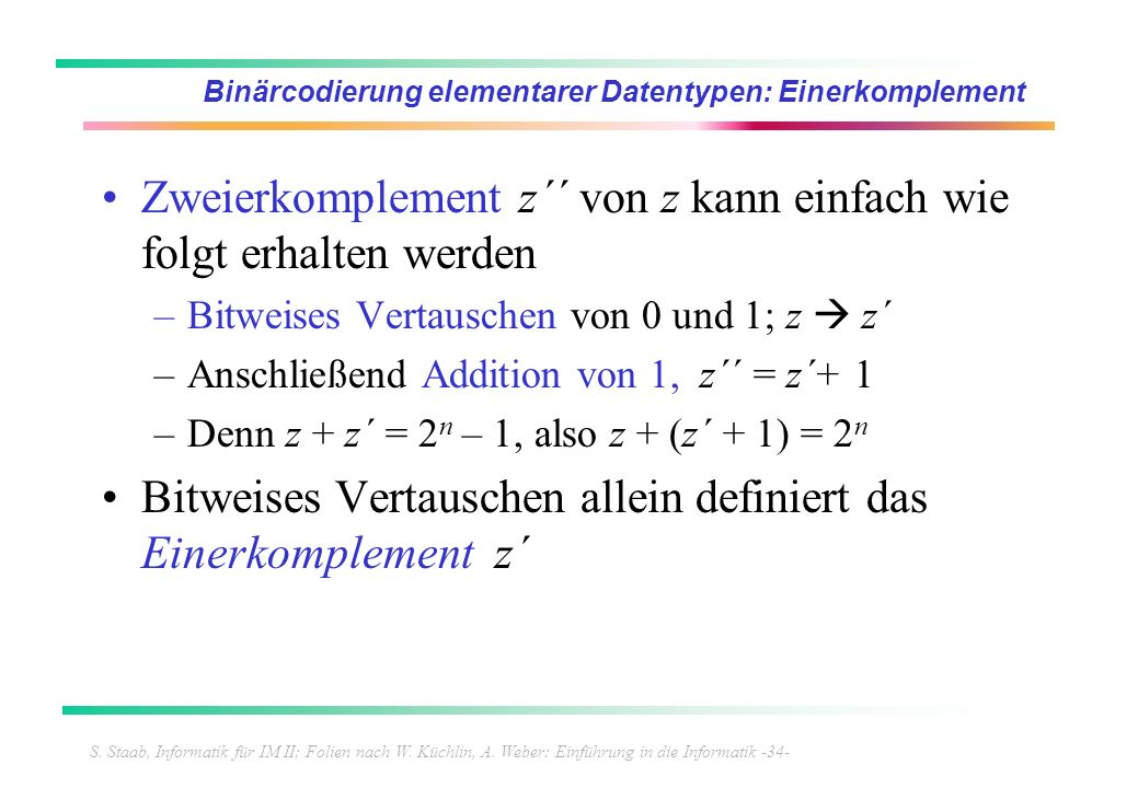 S. Staab, Informatik für IM II; Folien nach W. Küchlin, A. Weber: Einführung in die Informatik -34- Binärcodierung elementarer Datentypen: Einerkomple