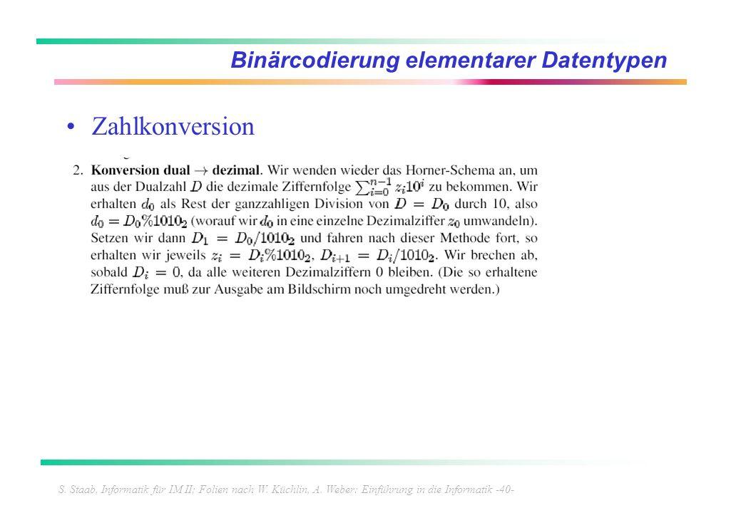 S. Staab, Informatik für IM II; Folien nach W. Küchlin, A. Weber: Einführung in die Informatik -40- Binärcodierung elementarer Datentypen Zahlkonversi