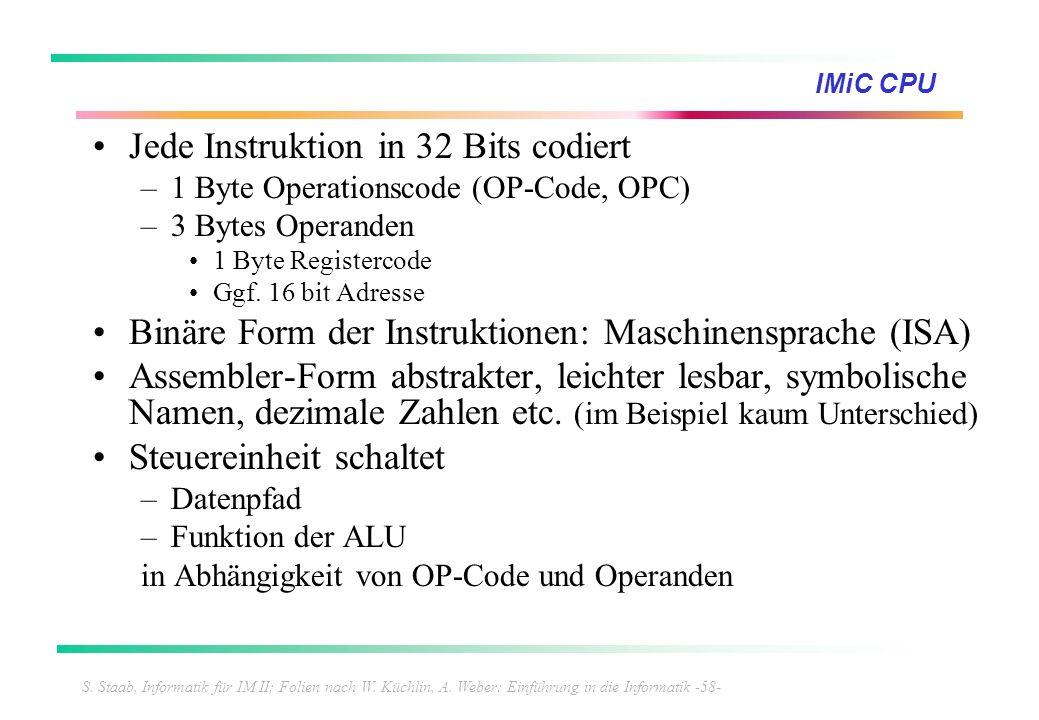 S. Staab, Informatik für IM II; Folien nach W. Küchlin, A. Weber: Einführung in die Informatik -58- IMiC CPU Jede Instruktion in 32 Bits codiert –1 By