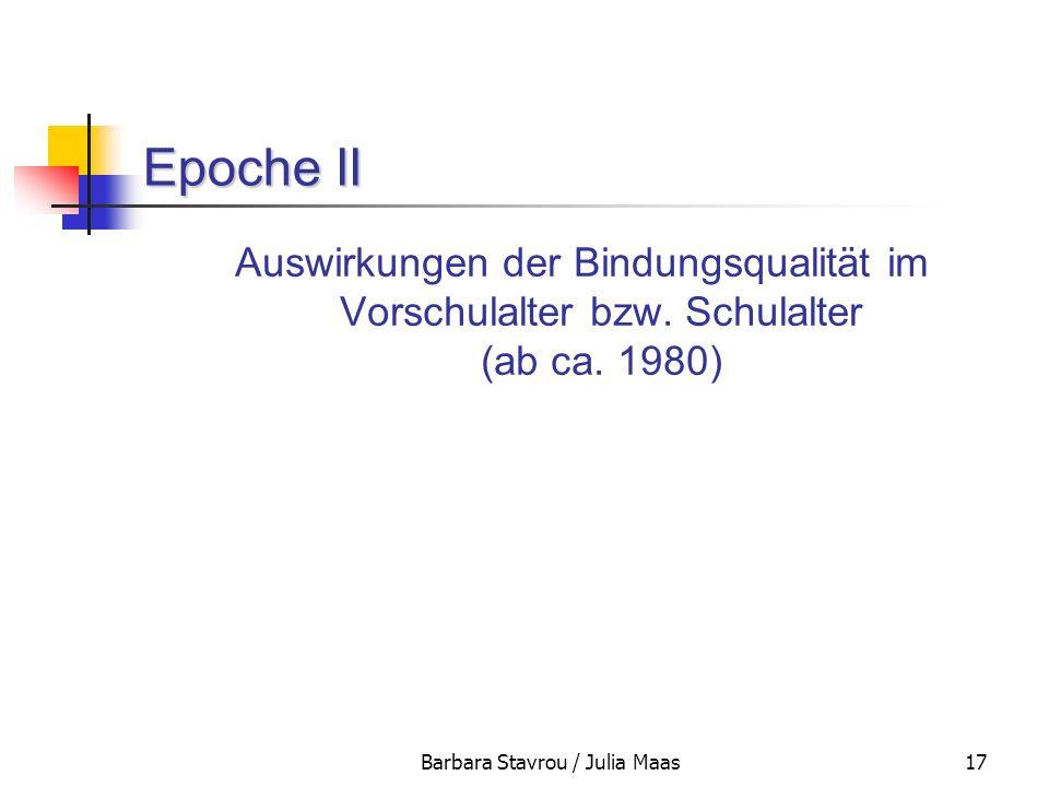 Barbara Stavrou / Julia Maas17 Epoche II Auswirkungen der Bindungsqualität im Vorschulalter bzw. Schulalter (ab ca. 1980)