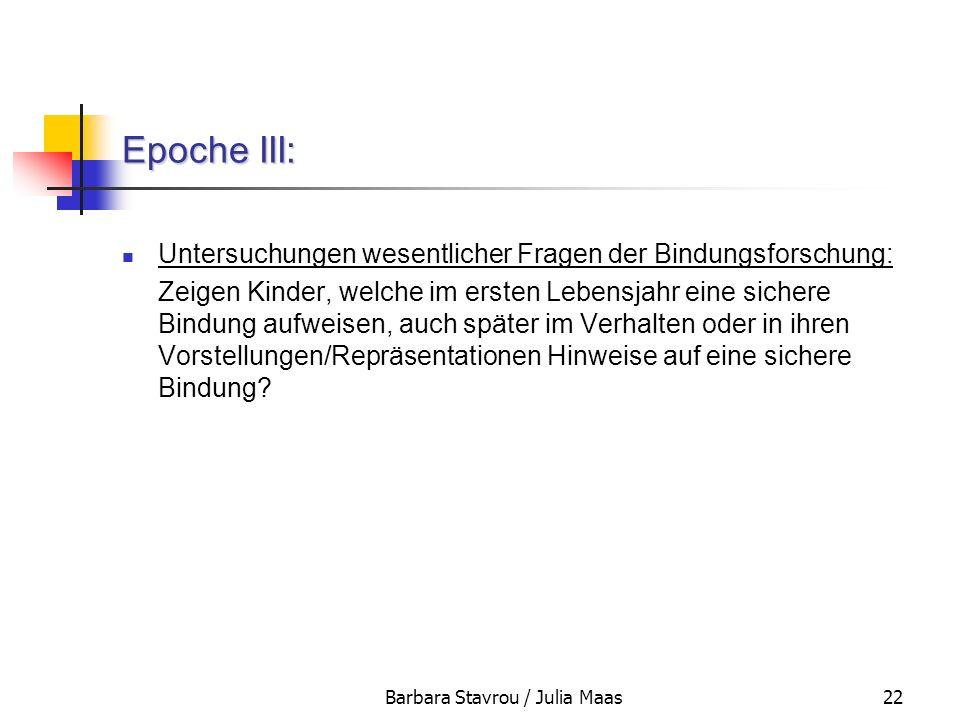 Barbara Stavrou / Julia Maas22 Epoche III: Untersuchungen wesentlicher Fragen der Bindungsforschung: Zeigen Kinder, welche im ersten Lebensjahr eine s