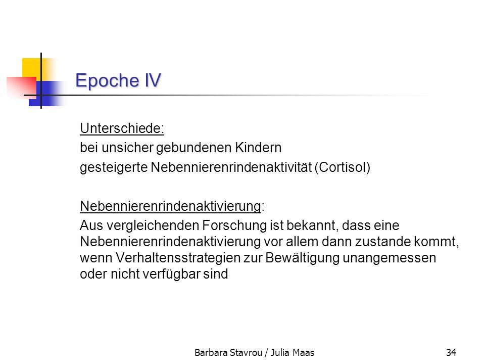 Barbara Stavrou / Julia Maas34 Epoche IV Epoche IV Unterschiede: bei unsicher gebundenen Kindern gesteigerte Nebennierenrindenaktivität (Cortisol) Neb