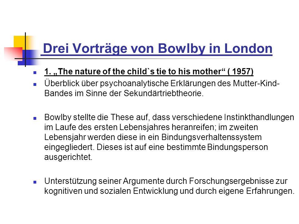 Drei Vorträge von Bowlby in London 1. The nature of the child`s tie to his mother ( 1957) Überblick über psychoanalytische Erklärungen des Mutter-Kind