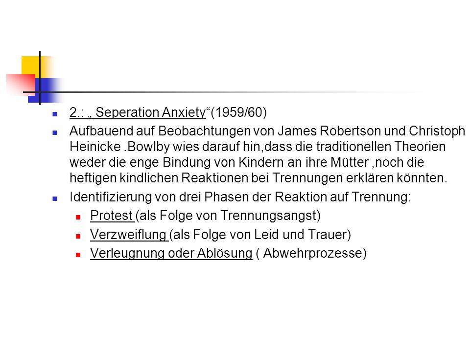 2.: Seperation Anxiety(1959/60) Aufbauend auf Beobachtungen von James Robertson und Christoph Heinicke.Bowlby wies darauf hin,dass die traditionellen