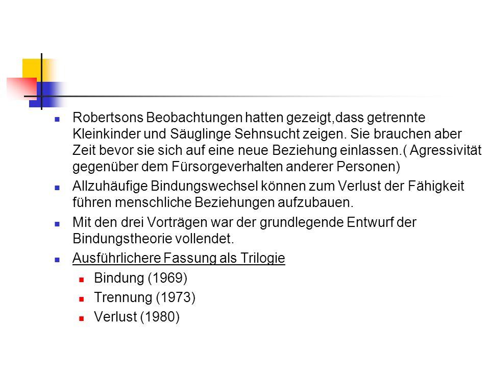 Robertsons Beobachtungen hatten gezeigt,dass getrennte Kleinkinder und Säuglinge Sehnsucht zeigen. Sie brauchen aber Zeit bevor sie sich auf eine neue
