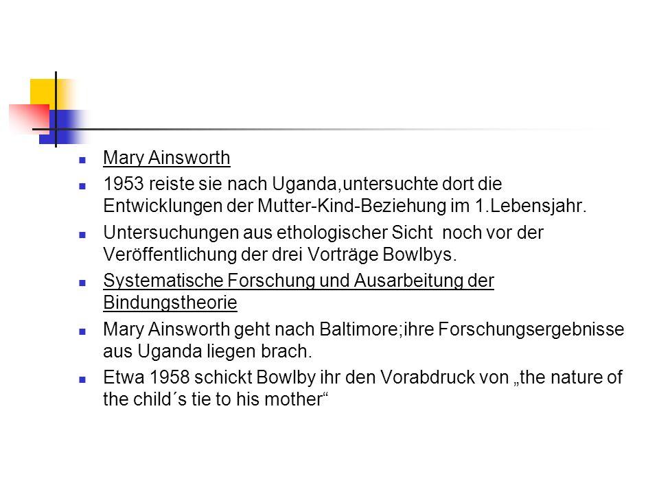 Mary Ainsworth 1953 reiste sie nach Uganda,untersuchte dort die Entwicklungen der Mutter-Kind-Beziehung im 1.Lebensjahr. Untersuchungen aus ethologisc