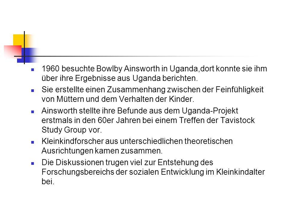 1960 besuchte Bowlby Ainsworth in Uganda,dort konnte sie ihm über ihre Ergebnisse aus Uganda berichten. Sie erstellte einen Zusammenhang zwischen der