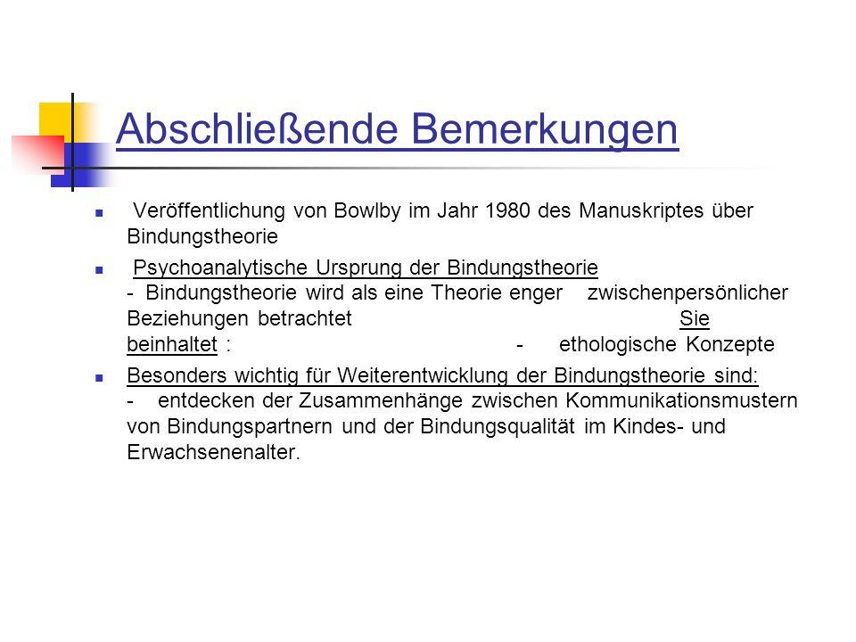 Abschließende Bemerkungen Veröffentlichung von Bowlby im Jahr 1980 des Manuskriptes über Bindungstheorie Psychoanalytische Ursprung der Bindungstheori
