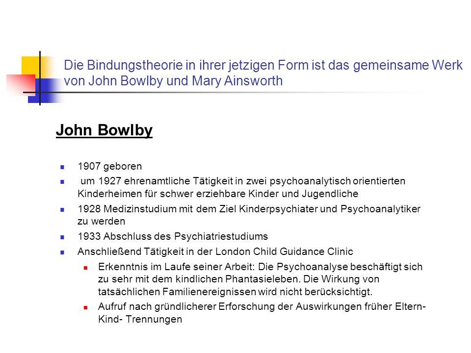 Die Bindungstheorie in ihrer jetzigen Form ist das gemeinsame Werk von John Bowlby und Mary Ainsworth 1907 geboren um 1927 ehrenamtliche Tätigkeit in