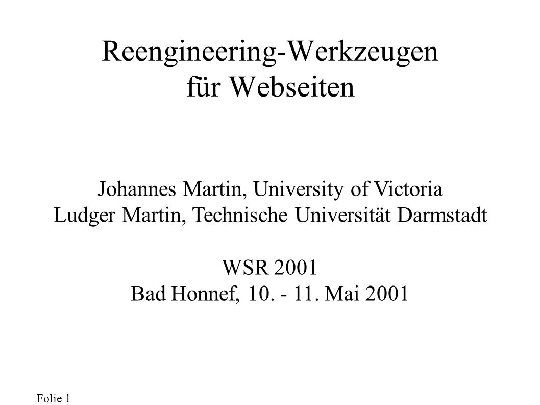 Folie 1 Reengineering-Werkzeugen für Webseiten Johannes Martin, University of Victoria Ludger Martin, Technische Universität Darmstadt WSR 2001 Bad Honnef, 10.