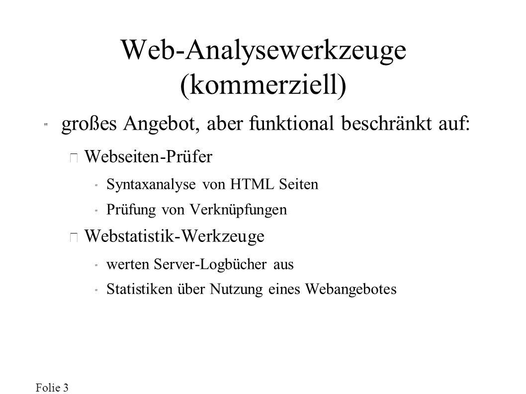 Folie 3 Web-Analysewerkzeuge (kommerziell) großes Angebot, aber funktional beschränkt auf: – Webseiten-Prüfer Syntaxanalyse von HTML Seiten Prüfung von Verknüpfungen – Webstatistik-Werkzeuge werten Server-Logbücher aus Statistiken über Nutzung eines Webangebotes
