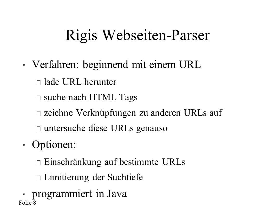 Folie 8 Rigis Webseiten-Parser Verfahren: beginnend mit einem URL – lade URL herunter – suche nach HTML Tags – zeichne Verknüpfungen zu anderen URLs auf – untersuche diese URLs genauso Optionen: – Einschränkung auf bestimmte URLs – Limitierung der Suchtiefe programmiert in Java