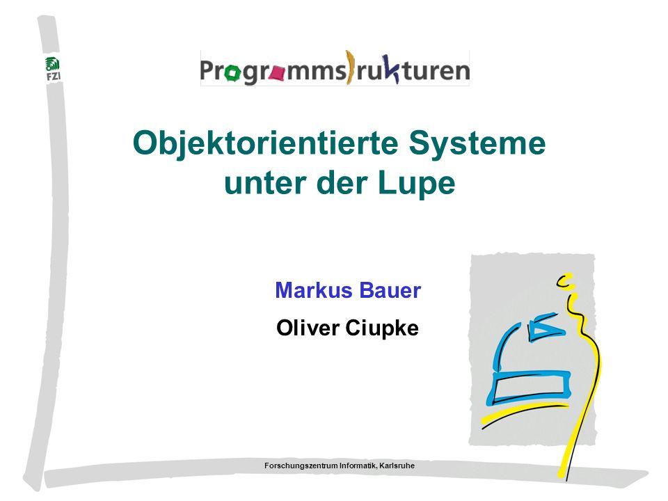 Forschungszentrum Informatik, Karlsruhe Objektorientierte Systeme unter der Lupe Markus Bauer Oliver Ciupke