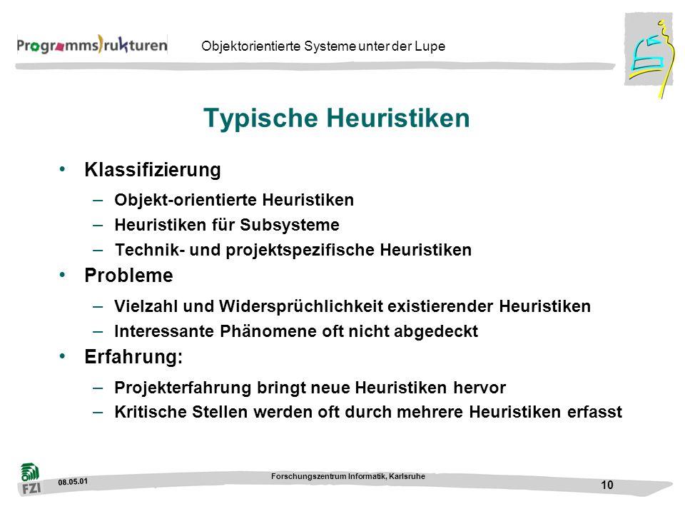 08.05.01 Forschungszentrum Informatik, Karlsruhe 10 Objektorientierte Systeme unter der Lupe Typische Heuristiken Klassifizierung – Objekt-orientierte Heuristiken – Heuristiken für Subsysteme – Technik- und projektspezifische Heuristiken Probleme – Vielzahl und Widersprüchlichkeit existierender Heuristiken – Interessante Phänomene oft nicht abgedeckt Erfahrung: – Projekterfahrung bringt neue Heuristiken hervor – Kritische Stellen werden oft durch mehrere Heuristiken erfasst