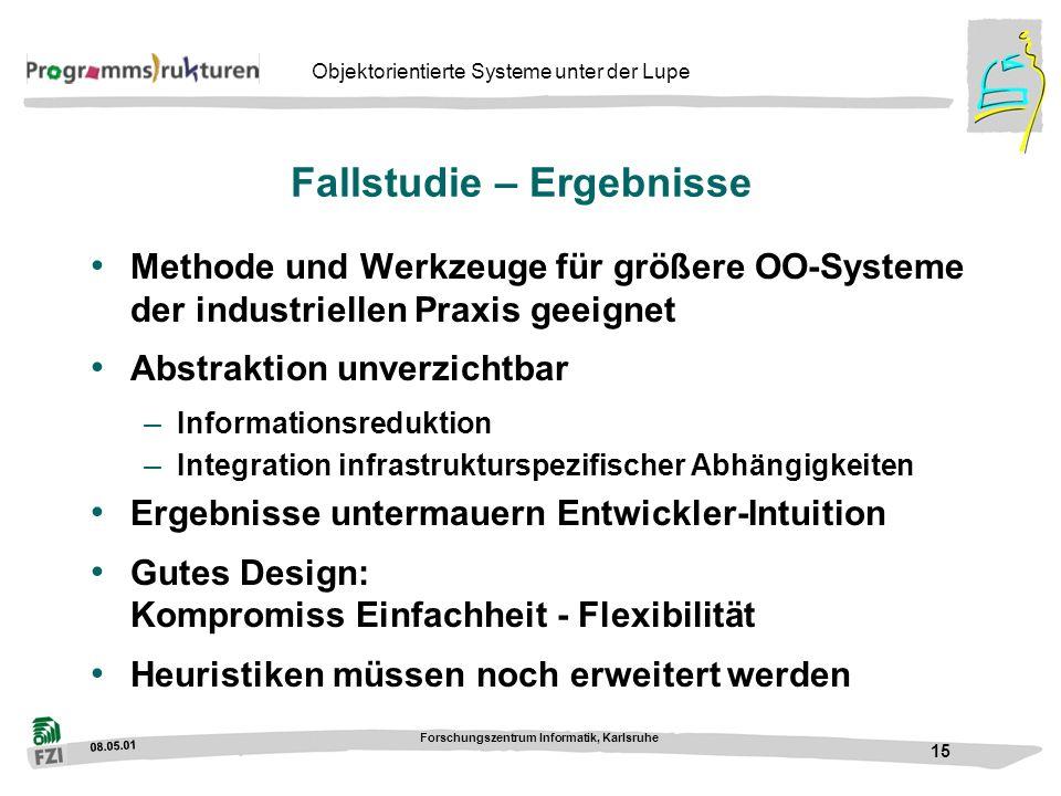 08.05.01 Forschungszentrum Informatik, Karlsruhe 15 Objektorientierte Systeme unter der Lupe Fallstudie – Ergebnisse Methode und Werkzeuge für größere