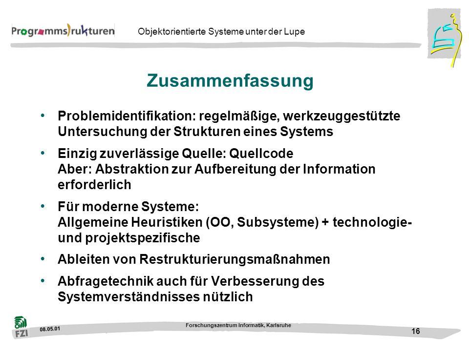 08.05.01 Forschungszentrum Informatik, Karlsruhe 16 Objektorientierte Systeme unter der Lupe Zusammenfassung Problemidentifikation: regelmäßige, werkz
