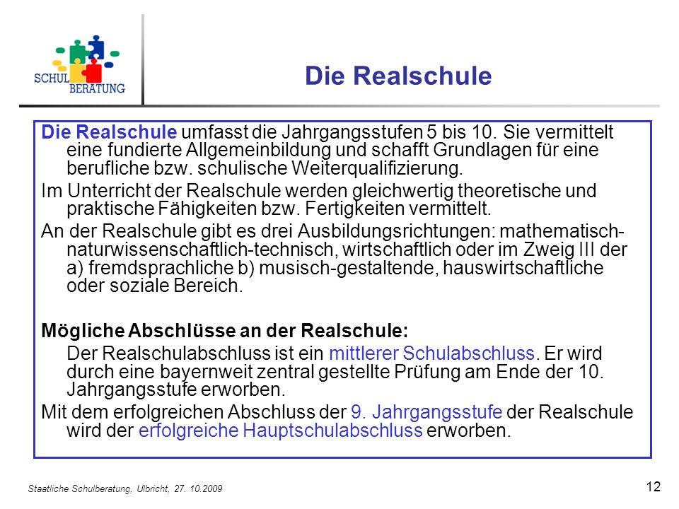 Staatliche Schulberatung, Ulbricht, 27. 10.2009 12 Die Realschule Die Realschule umfasst die Jahrgangsstufen 5 bis 10. Sie vermittelt eine fundierte A
