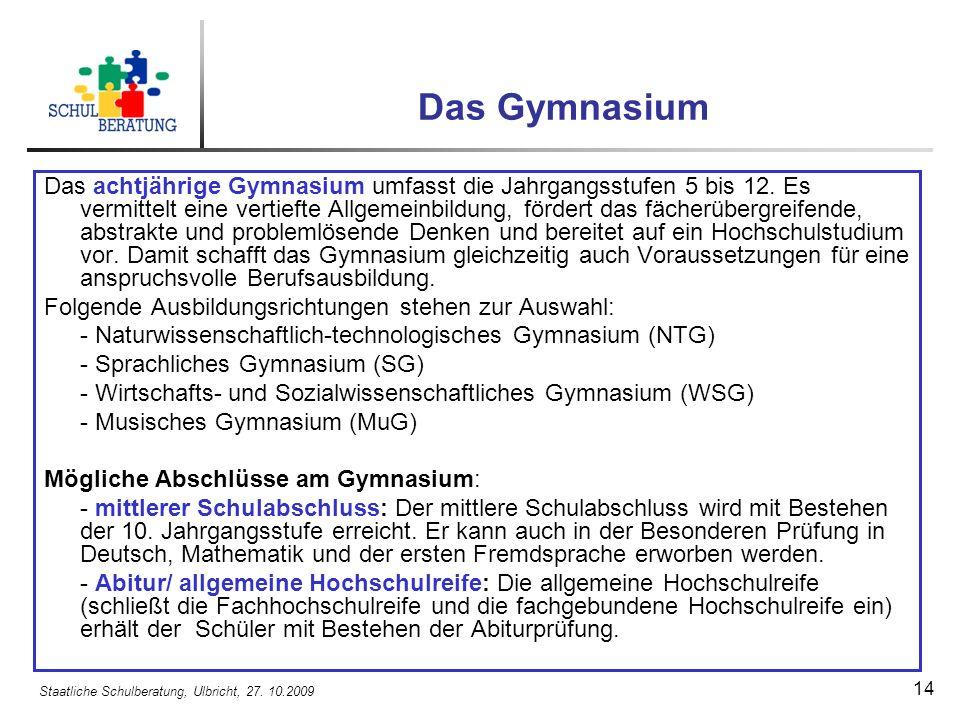 Staatliche Schulberatung, Ulbricht, 27. 10.2009 14 Das Gymnasium Das achtjährige Gymnasium umfasst die Jahrgangsstufen 5 bis 12. Es vermittelt eine ve