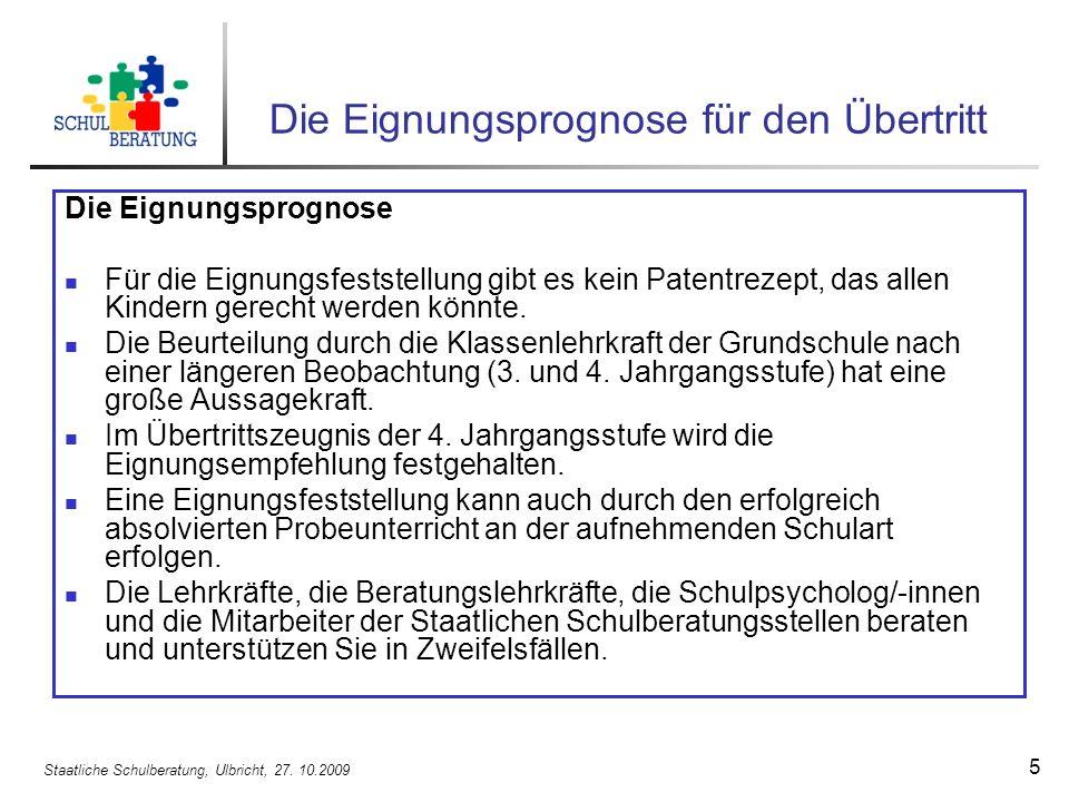 Staatliche Schulberatung, Ulbricht, 27. 10.2009 5 Die Eignungsprognose für den Übertritt Die Eignungsprognose Für die Eignungsfeststellung gibt es kei