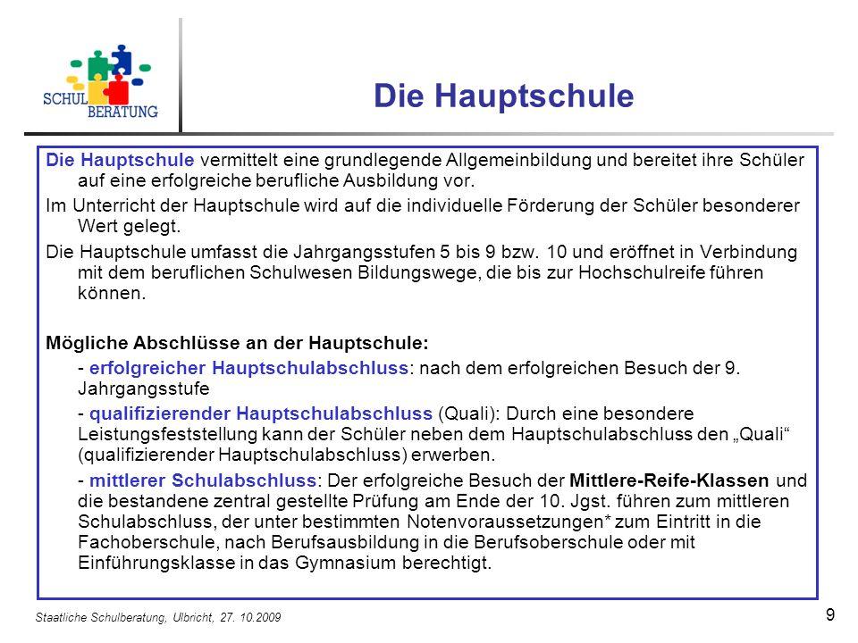 Staatliche Schulberatung, Ulbricht, 27. 10.2009 9 Die Hauptschule Die Hauptschule vermittelt eine grundlegende Allgemeinbildung und bereitet ihre Schü