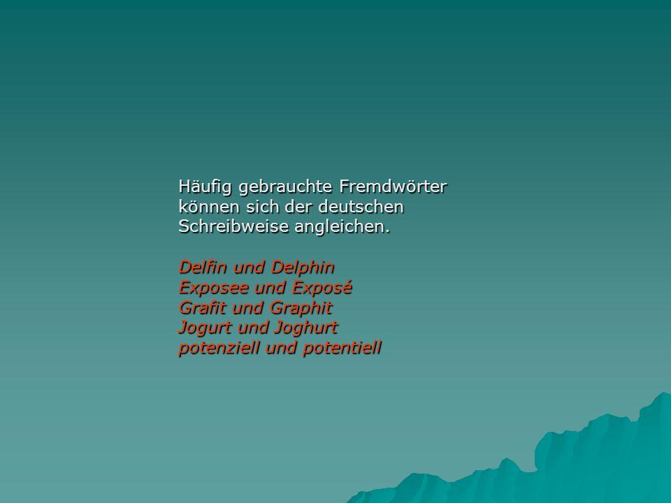 Häufig gebrauchte Fremdwörter können sich der deutschen Schreibweise angleichen.