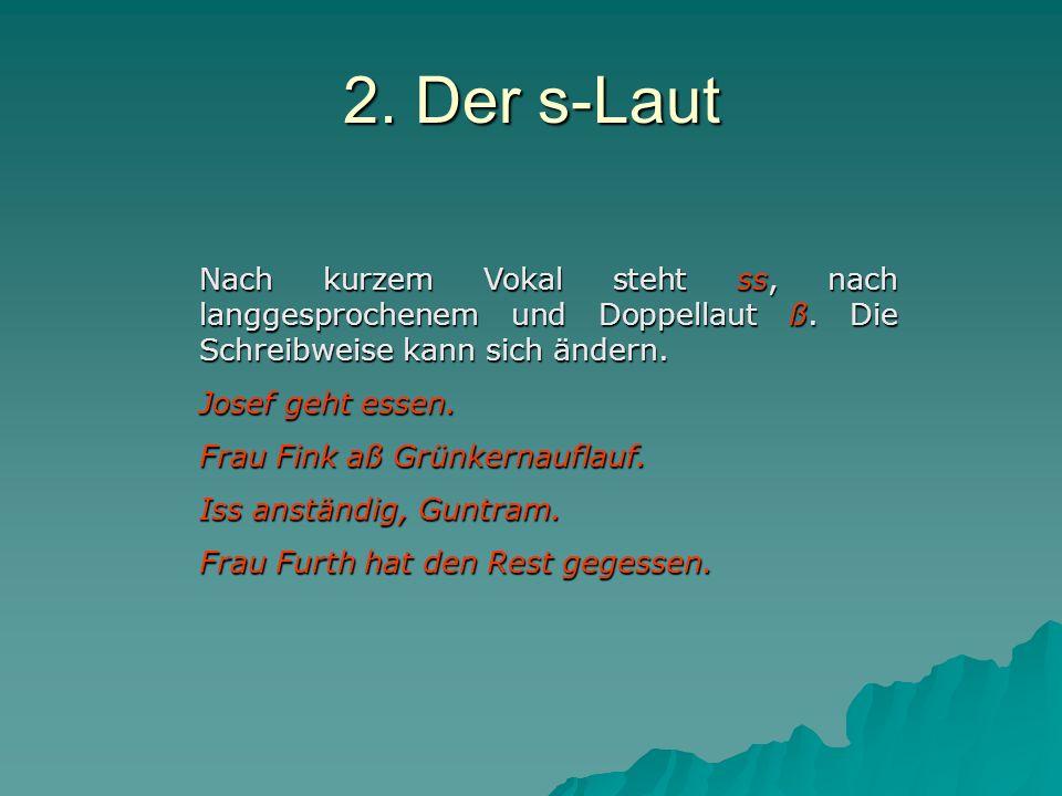 2.Der s-Laut Nach kurzem Vokal steht ss, nach langgesprochenem und Doppellaut ß.