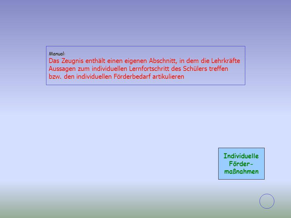 Individuelle Förder- maßnahmen Manual: Das Zeugnis enthält einen eigenen Abschnitt, in dem die Lehrkräfte Aussagen zum individuellen Lernfortschritt d