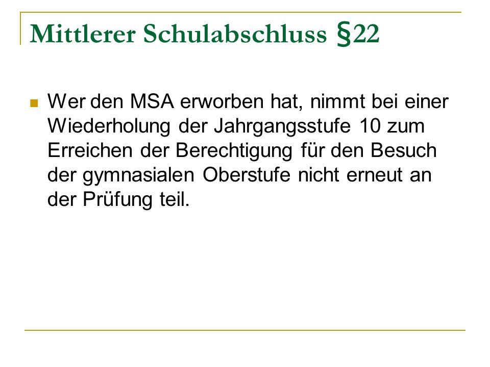 Mittlerer Schulabschluss §22 Wer den MSA erworben hat, nimmt bei einer Wiederholung der Jahrgangsstufe 10 zum Erreichen der Berechtigung für den Besuch der gymnasialen Oberstufe nicht erneut an der Prüfung teil.