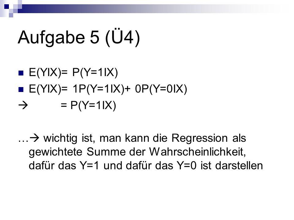 Aufgabe 5 (Ü4) E(YIX)= P(Y=1IX) E(YIX)= 1P(Y=1IX)+ 0P(Y=0IX) = P(Y=1IX) … wichtig ist, man kann die Regression als gewichtete Summe der Wahrscheinlichkeit, dafür das Y=1 und dafür das Y=0 ist darstellen