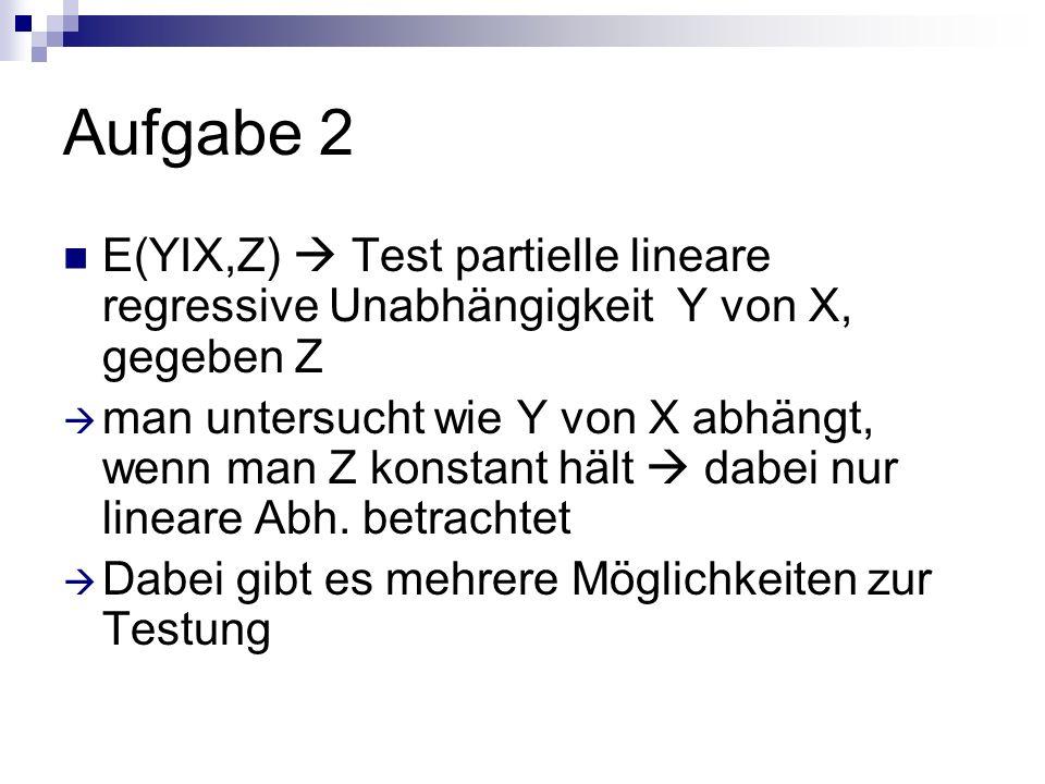 Aufgabe 2 E(YIX,Z) Test partielle lineare regressive Unabhängigkeit Y von X, gegeben Z man untersucht wie Y von X abhängt, wenn man Z konstant hält dabei nur lineare Abh.