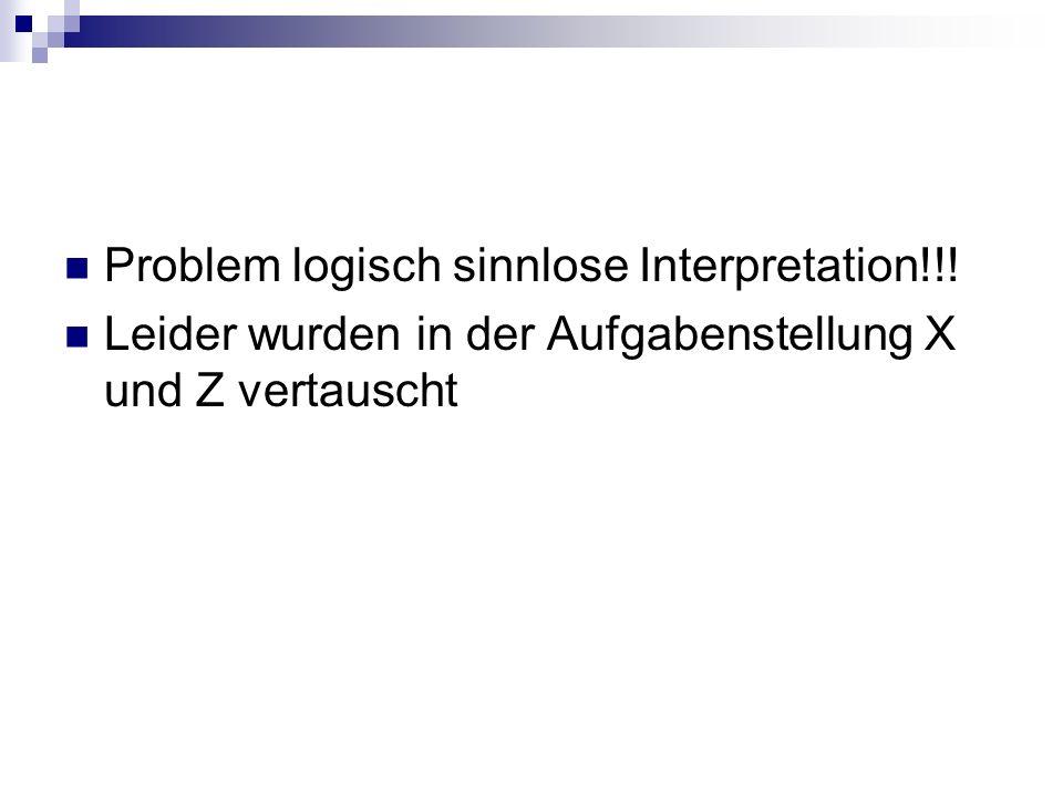 Problem logisch sinnlose Interpretation!!! Leider wurden in der Aufgabenstellung X und Z vertauscht