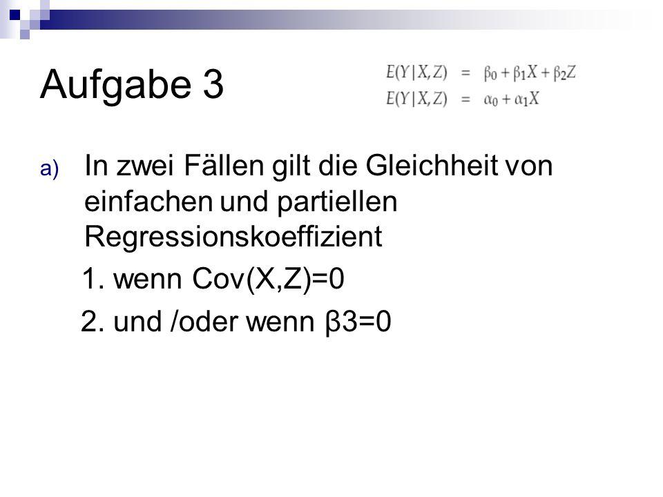 Aufgabe 3 a) In zwei Fällen gilt die Gleichheit von einfachen und partiellen Regressionskoeffizient 1.
