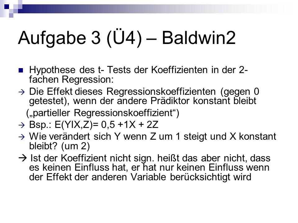 Aufgabe 3 (Ü4) – Baldwin2 Hypothese des t- Tests der Koeffizienten in der 2- fachen Regression: Die Effekt dieses Regressionskoeffizienten (gegen 0 getestet), wenn der andere Prädiktor konstant bleibt (partieller Regressionskoeffizient) Bsp.: E(YIX,Z)= 0,5 +1X + 2Z Wie verändert sich Y wenn Z um 1 steigt und X konstant bleibt.
