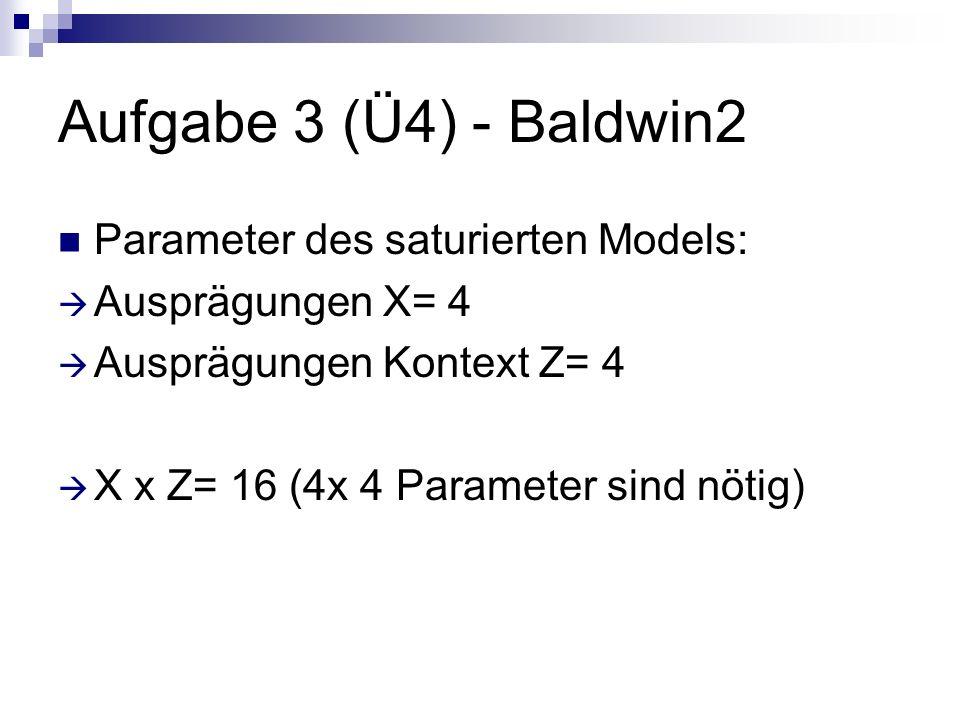 Aufgabe 3 (Ü4) - Baldwin2 Parameter des saturierten Models: Ausprägungen X= 4 Ausprägungen Kontext Z= 4 X x Z= 16 (4x 4 Parameter sind nötig)