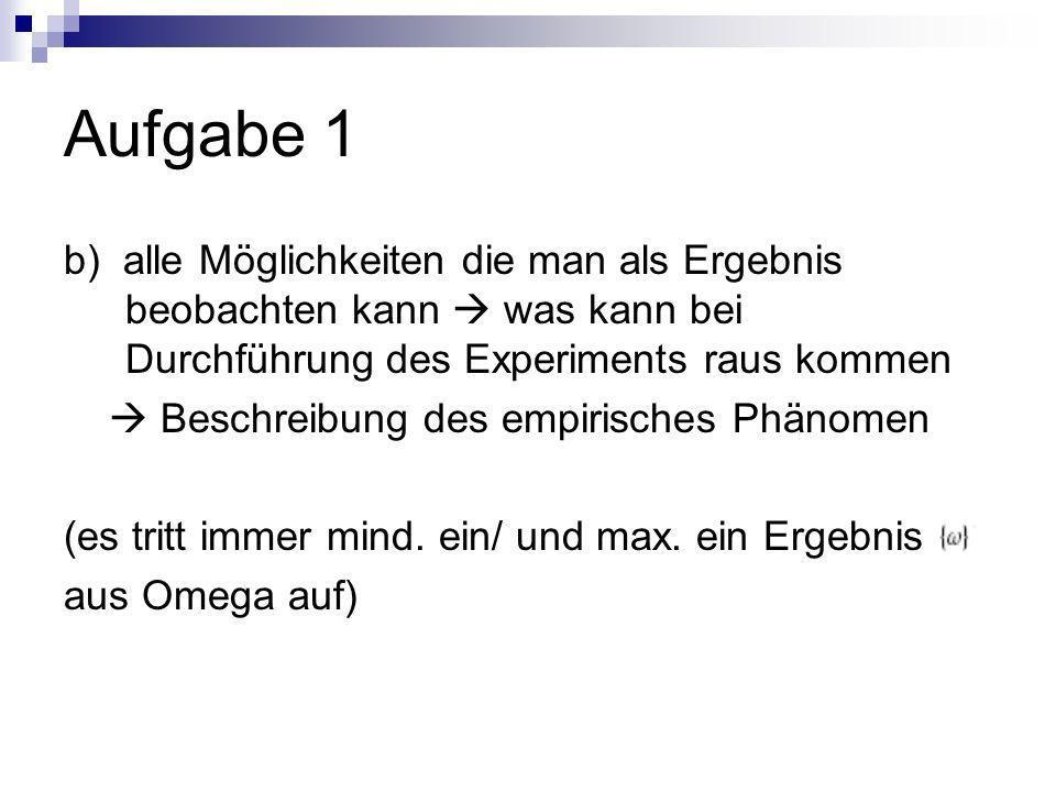 Aufgabe 1 b) alle Möglichkeiten die man als Ergebnis beobachten kann was kann bei Durchführung des Experiments raus kommen Beschreibung des empirisches Phänomen (es tritt immer mind.