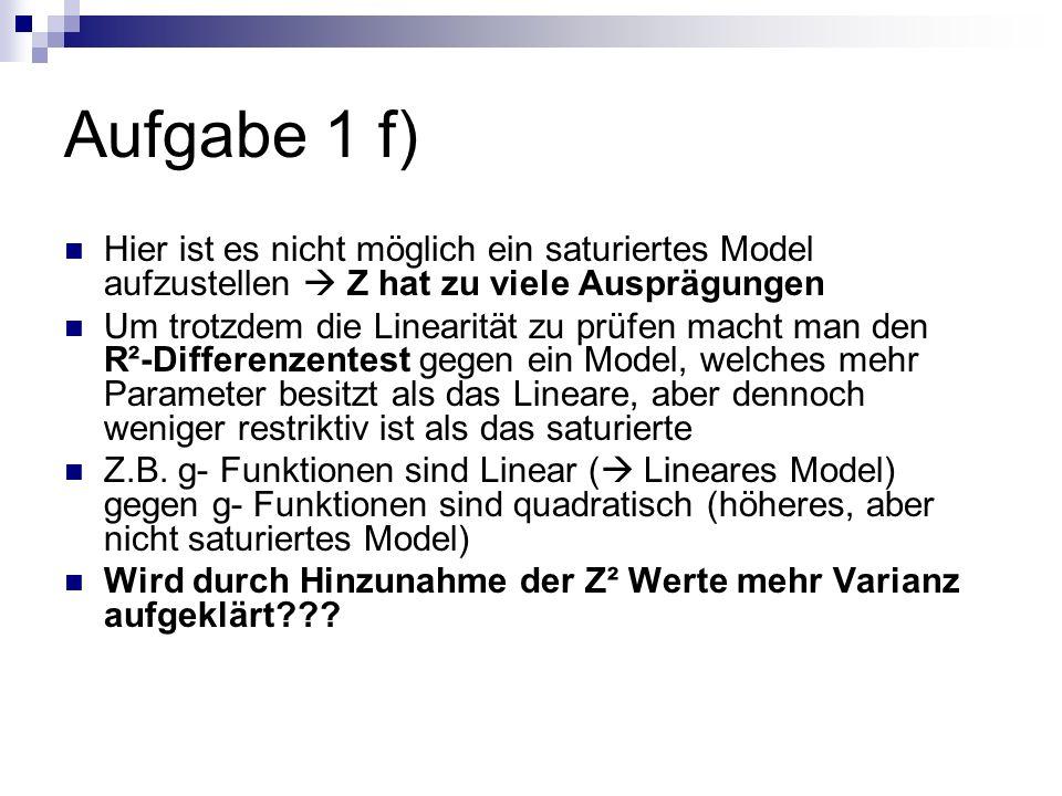 Aufgabe 1 f) Hier ist es nicht möglich ein saturiertes Model aufzustellen Z hat zu viele Ausprägungen Um trotzdem die Linearität zu prüfen macht man d