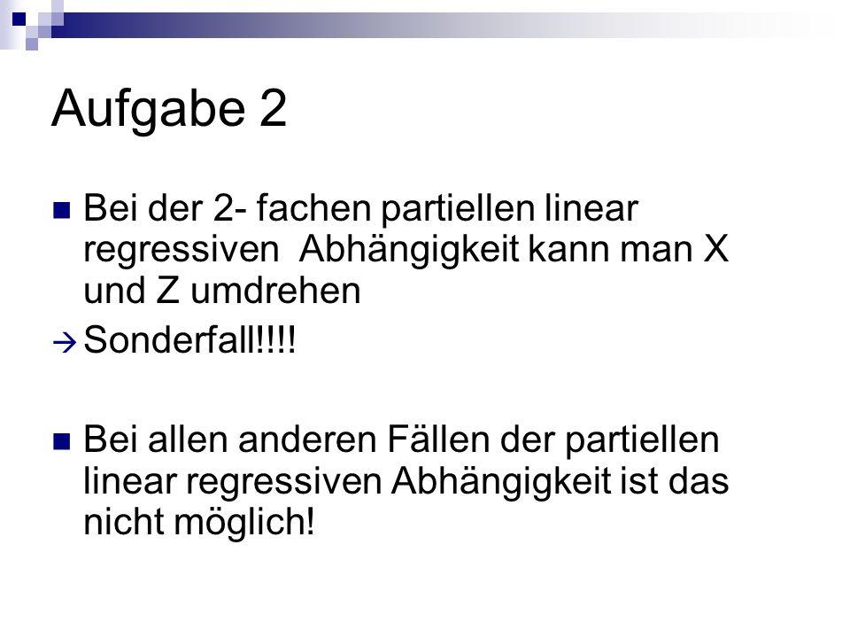 Aufgabe 2 Bei der 2- fachen partiellen linear regressiven Abhängigkeit kann man X und Z umdrehen Sonderfall!!!! Bei allen anderen Fällen der partielle