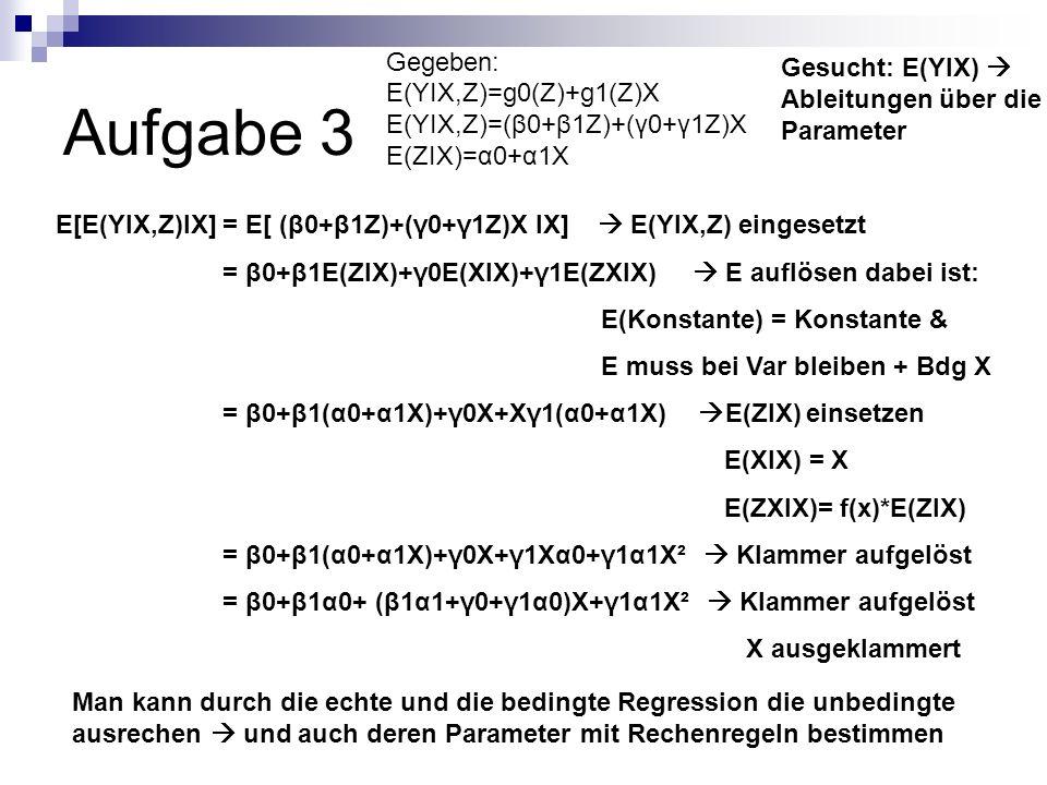Aufgabe 3 Gegeben: E(YIX,Z)=g0(Z)+g1(Z)X E(YIX,Z)=(β0+β1Z)+(γ0+γ1Z)X E(ZIX)=α0+α1X Gesucht: E(YIX) Ableitungen über die Parameter E[E(YIX,Z)IX] = E[ (