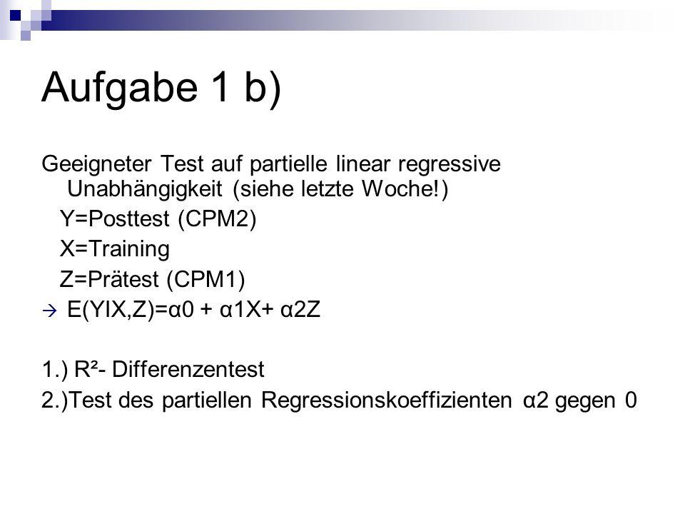 Aufgabe 1 b) Geeigneter Test auf partielle linear regressive Unabhängigkeit (siehe letzte Woche!) Y=Posttest (CPM2) X=Training Z=Prätest (CPM1) E(YIX,
