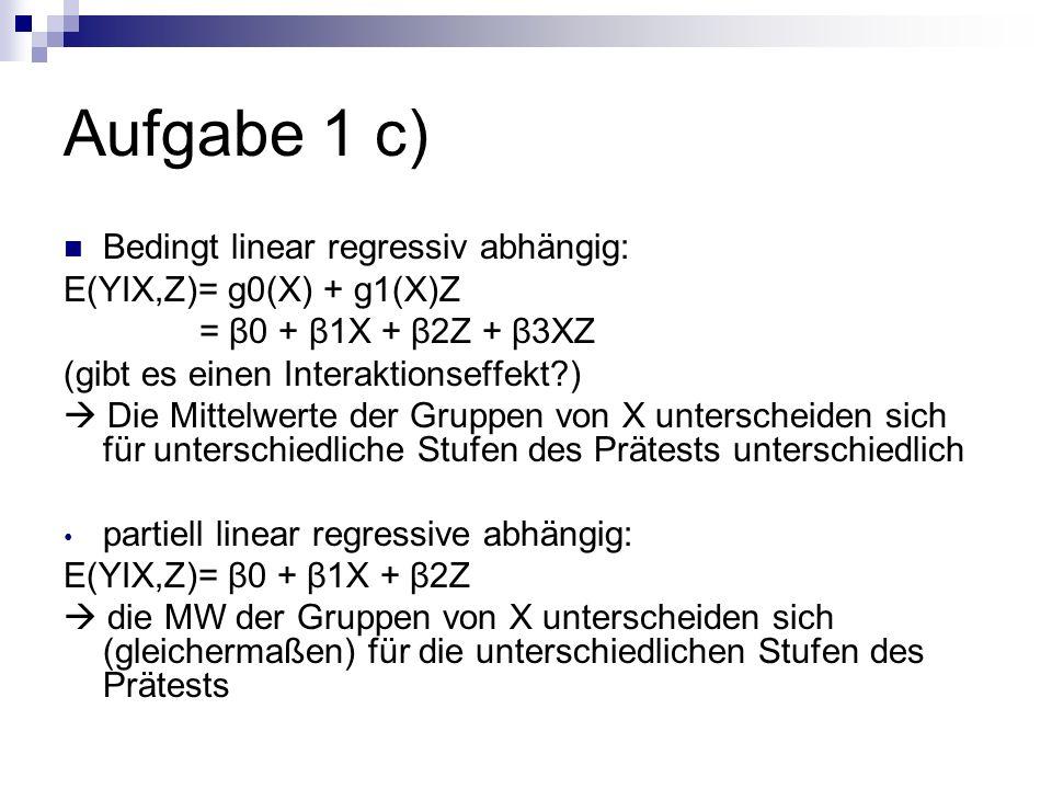 Aufgabe 1 c) Test auf bedingt linear regressive Abhängigkeit: 1) R²-Differenzentest 2) Test des bedingten Regressionskoeffizienten β3 gegen 0 SPSS: als weiteren Prädiktor Interaktionsterm (XZ) einfügen