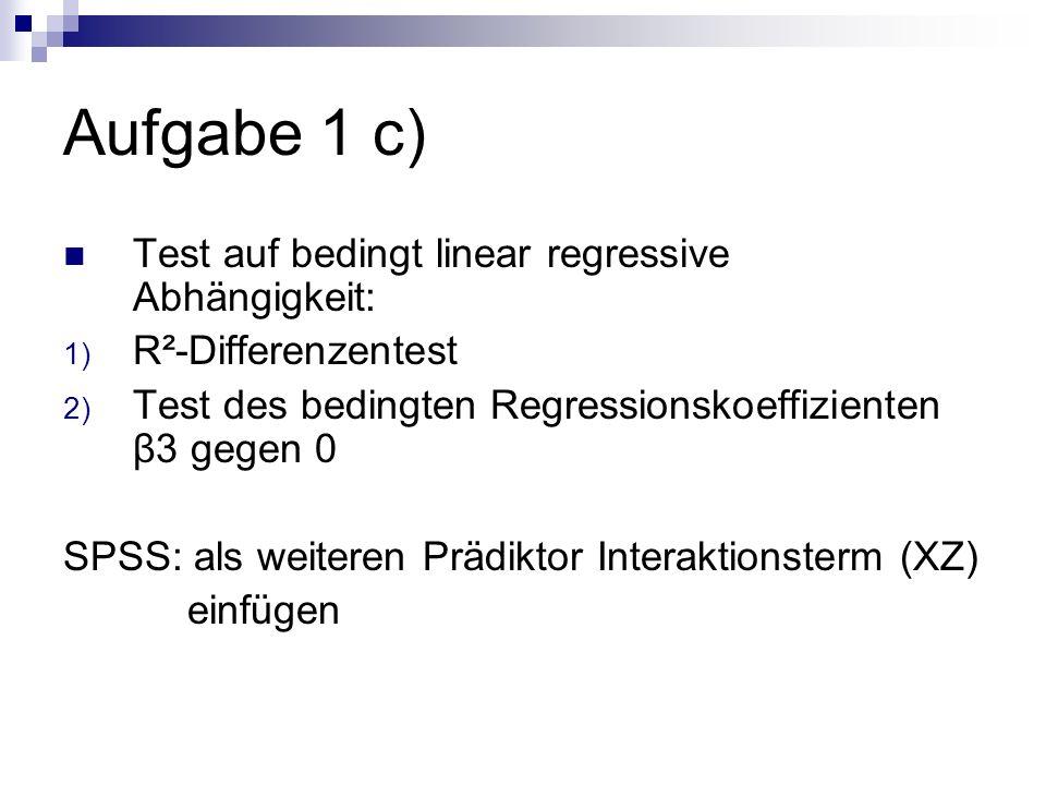 Aufgabe 1 c) Test auf bedingt linear regressive Abhängigkeit: 1) R²-Differenzentest 2) Test des bedingten Regressionskoeffizienten β3 gegen 0 SPSS: al
