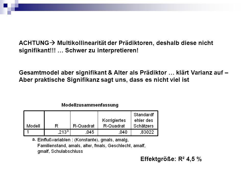 Effektgröße: R² 4,5 % ACHTUNG Multikollinearität der Prädiktoren, deshalb diese nicht signifikant!!! … Schwer zu interpretieren! Gesamtmodel aber sign