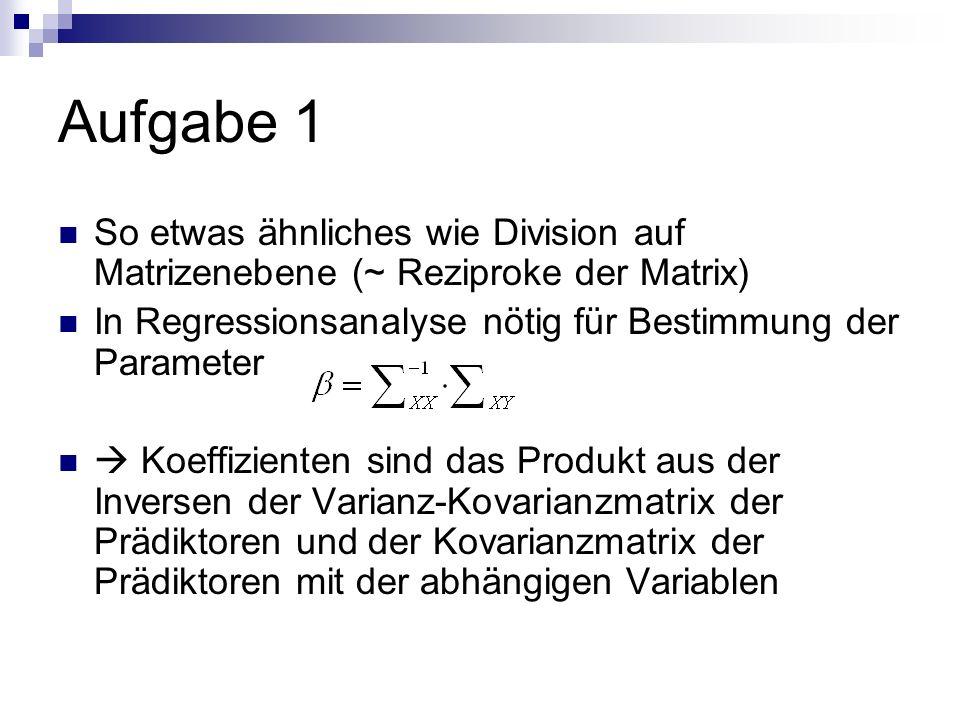 Aufgabe 1 So etwas ähnliches wie Division auf Matrizenebene (~ Reziproke der Matrix) In Regressionsanalyse nötig für Bestimmung der Parameter Koeffizi