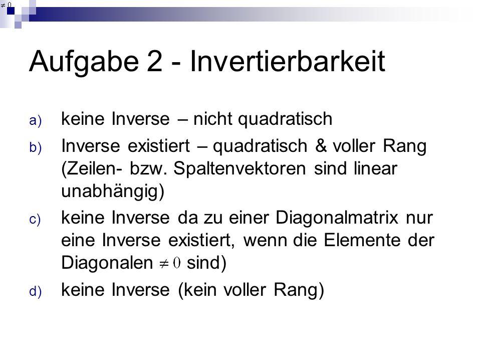 Aufgabe 2 - Invertierbarkeit a) keine Inverse – nicht quadratisch b) Inverse existiert – quadratisch & voller Rang (Zeilen- bzw. Spaltenvektoren sind