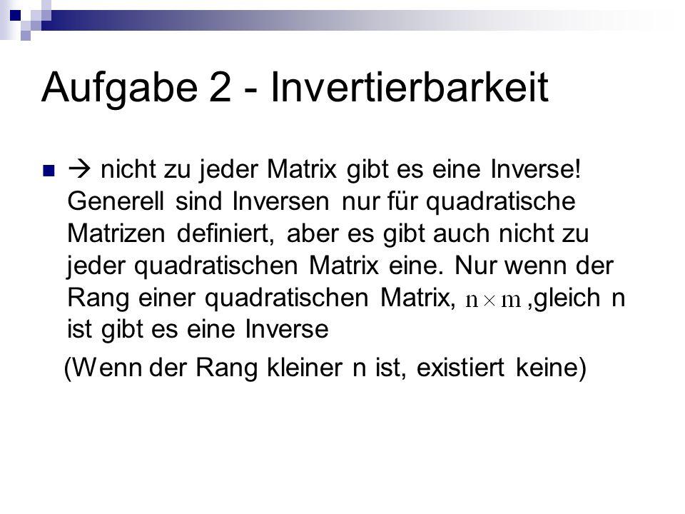 Aufgabe 2 - Invertierbarkeit nicht zu jeder Matrix gibt es eine Inverse! Generell sind Inversen nur für quadratische Matrizen definiert, aber es gibt